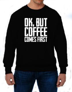 Ok But Coffee Comes First Sweatshirt