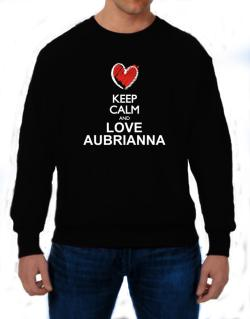 Keep calm and love Aubrianna chalk style Sweatshirt