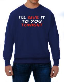 I´ll Give It To You Tonight Sweatshirt