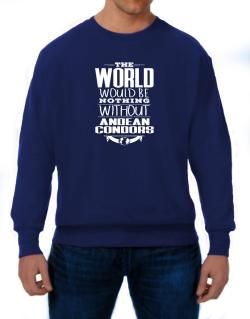 The world would be nothing without Andean Condors Sweatshirt