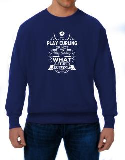 To play Curling or not to play Curling, What a stupid question? Sweatshirt