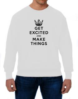Get Excited and Make Things Sweatshirt