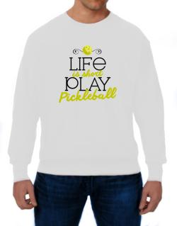 Life is short play pickleball Sweatshirt