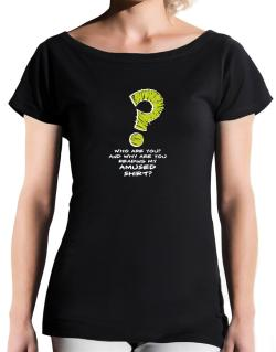 Who Are You? And Why Are You Reading My Amused Shirt? T-Shirt - Boat-Neck-Womens