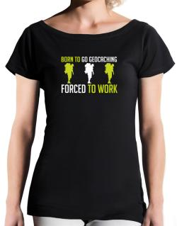 """ BORN TO go Geocaching , FORCED TO WORK "" T-Shirt - Boat-Neck-Womens"