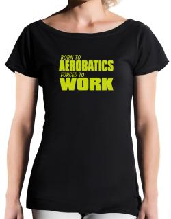 Born For Aerobatics , Forced To Work ! T-Shirt - Boat-Neck-Womens