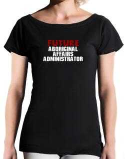 Future Aboriginal Affairs Administrator T-Shirt - Boat-Neck-Womens