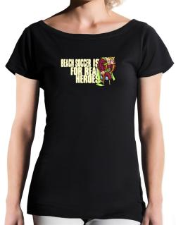 Beach Soccer Is For Real Heroes T-Shirt - Boat-Neck-Womens
