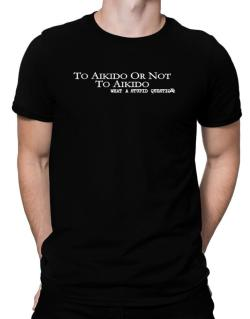 To Aikido Or Not To Aikido, What A Stupid Question Men T-Shirt