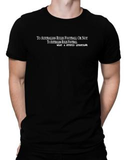 To Australian Rules Football Or Not To Australian Rules Football, What A Stupid Question Men T-Shirt