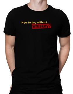 How To Live Without Whiskey ? Men T-Shirt