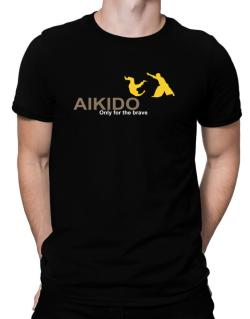 Aikido - Only For The Brave Men T-Shirt