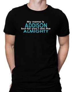 My Name Is Addison But For You I Am The Almighty Men T-Shirt