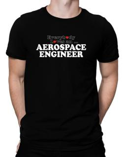 Everybody Loves An Aerospace Engineer Men T-Shirt