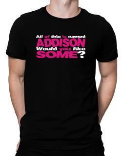 All Of This Is Named Addison Would You Like Some? Men T-Shirt
