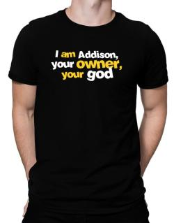 I Am Addison Your Owner, Your God Men T-Shirt