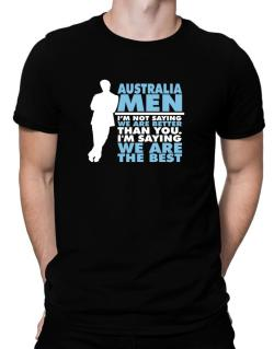 Australia Men I'm Not Saying We're Better Than You. I Am Saying We Are The Best Men T-Shirt