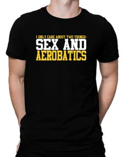 I Only Care About 2 Things : Sex And Aerobatics Men T-Shirt