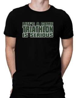 Life Is A Game , Triathlon Is Serious !!! Men T-Shirt