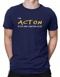 I Am Acton Do You Need Something Else? Men T-Shirt