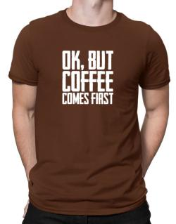 Ok But Coffee Comes First Men T-Shirt