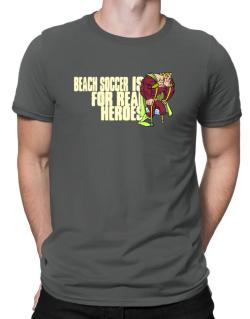 Beach Soccer Is For Real Heroes Men T-Shirt
