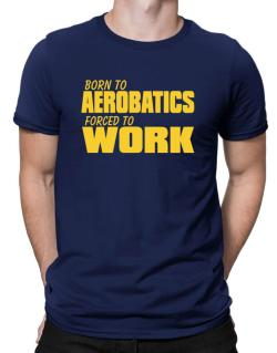 Born For Aerobatics , Forced To Work ! Men T-Shirt