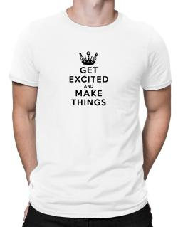 Get Excited and Make Things Men T-Shirt