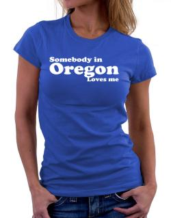 somebody In Oregon Loves Me Women T-Shirt