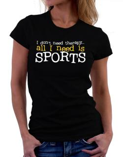 I Don´t Need Theraphy... All I Need Is Sports Women T-Shirt