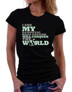 I And My Acoustic Bass Guitar Will Conquer The World Women T-Shirt