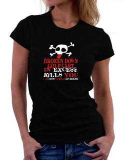 Broken Down Golf Cart  in Excess Kills You - I Am Not Afraid Of Death Women T-Shirt