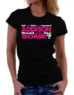 All Of This Is Named Addison Would You Like Some? Women T-Shirt