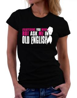 Anything You Want, But Ask Me In Old English Women T-Shirt