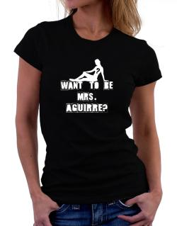 Want To Be Mrs. Aguirre? Women T-Shirt