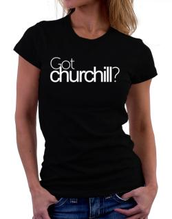 Got Churchill? Women T-Shirt