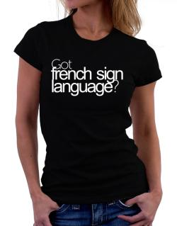 Got French Sign Language? Women T-Shirt