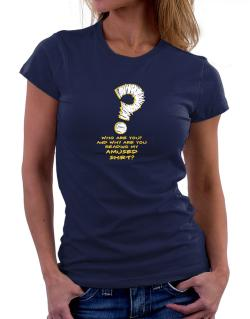 Who Are You? And Why Are You Reading My Amused Shirt? Women T-Shirt
