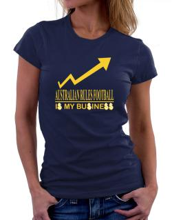 Australian Rules Football ... Is My Business Women T-Shirt