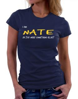 I Am Nate Do You Need Something Else? Women T-Shirt