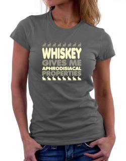 Whiskey Gives Me Aphrodisiacal Properties Women T-Shirt