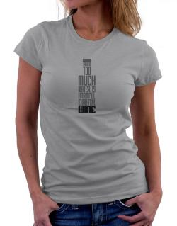Drinking Too Much Water Is Harmful. Drink Wine Women T-Shirt