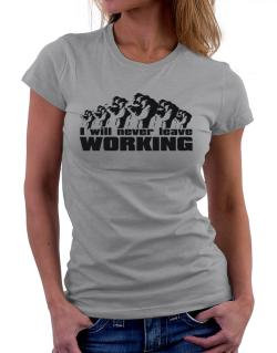 I Will Never Leave Working Women T-Shirt