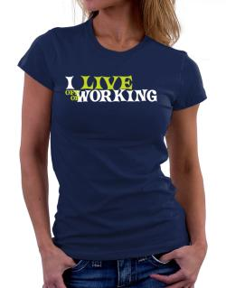 I Live Off Of Working Women T-Shirt