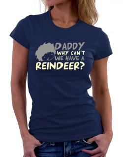 Daddy Why Can`t We Have A Reindeer ? Women T-Shirt