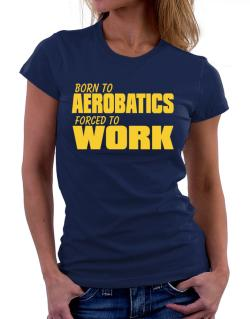 Born For Aerobatics , Forced To Work ! Women T-Shirt