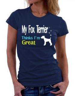 My Fox Terrier , Thinks I Am Great Women T-Shirt