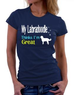 My Labradoodle , Thinks I Am Great Women T-Shirt