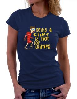 Being A Chef Is Not For Wimps Women T-Shirt