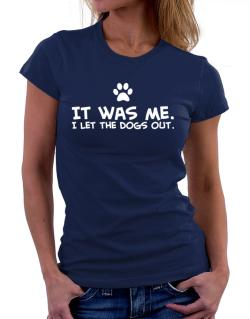 It was me I let the dogs out Women T-Shirt